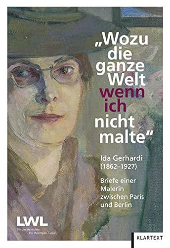9783837507409: Wozu die ganze Welt, wenn ich nicht malte: Ida Gerhardi (1862-1927). Briefe einer westfälischen Malerin zwischen Paris und Berlin