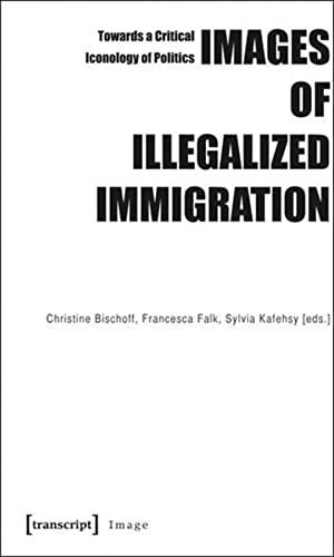 9783837615371: Images of Illegalized Immigration: Towards a Critical Iconology of Politics