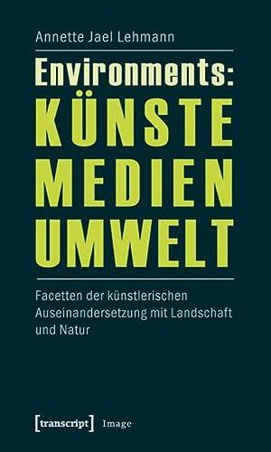 9783837616330: Environments: Künste - Medien - Umwelt: Facetten der künstlerischen Auseinandersetzung mit Landschaft und Natur