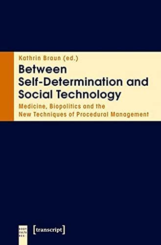 9783837617474: Between Self-Determination and Social Technology: Medicine, Biopolitics and the New Techniques of Procedural Management (Body Cultures)