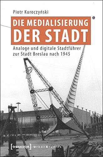 Die Medialisierung der Stadt: Analoge und digitale Stadtführer zur Stadt Breslau nach 1945 (...