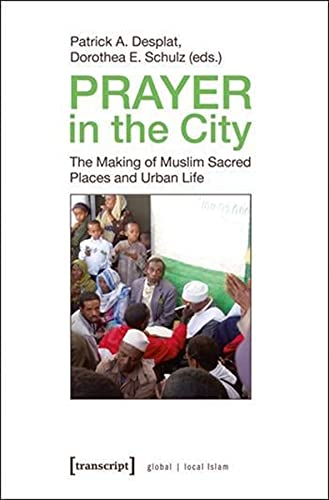 9783837619454: Prayer in the City: The Making of Muslim Sacred Places and Urban Life (Global Local Islam)