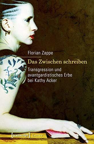 9783837623628: Das Zwischen schreiben: Transgression und avantgardistisches Erbe bei Kathy Acker
