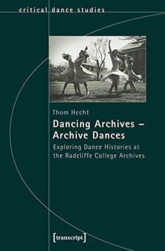 9783837624793: Dancing Archives―Archive Dances: Exploring Dance Histories at the Radcliffe College Archives (Critical Dance Studies)