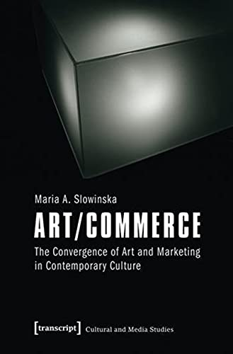 Art/Commerce: The Convergence of Art and Marketing in Contemporary Culture (Cultural and Media...
