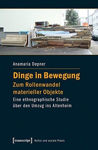 9783837627657: Dinge in Bewegung - zum Rollenwandel materieller Objekte: Eine ethnographische Studie über den Umzug ins Altenheim
