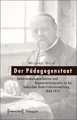 9783837628531: Der Pädagogenstaat: Behördenkommunikation und Organisationspraxis in der badischen Unterrichtsverwaltung, 1860-1912
