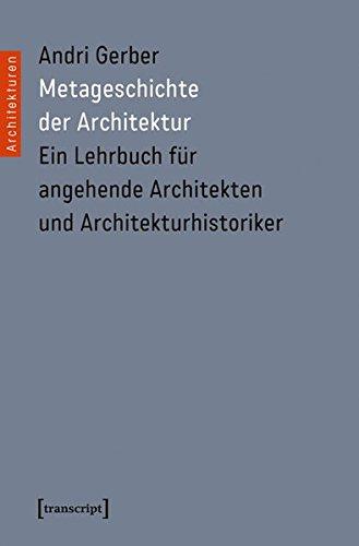 9783837629446: Metageschichte der Architektur: Ein Lehrbuch für angehende Architekten und Architekturhistoriker (unter Mitarbeit von Alberto Alessi, Uli Herres, Urs Meister, Holger Schurk und Peter Staub)