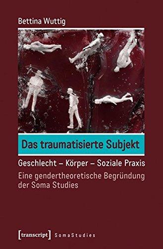 9783837631548: Das traumatisierte Subjekt: Geschlecht - Körper - Soziale Praxis. Eine gendertheoretische Begründung der Soma Studies