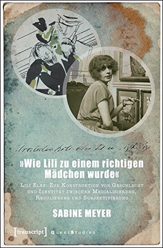 9783837631807: »Wie Lili zu einem richtigen Mädchen wurde«: Lili Elbe: Zur Konstruktion von Geschlecht und Identität zwischen Medialisierung, Regulierung und Subjektivierung