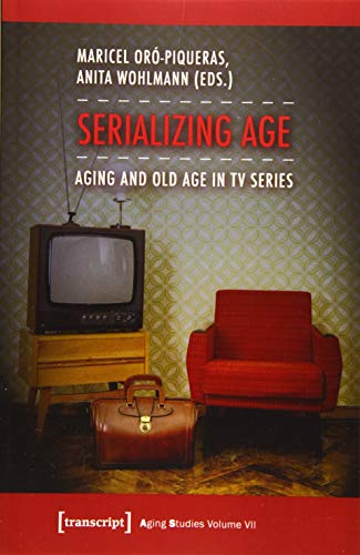 9783837632767: Serializing Age: Aging and Old Age in TV Series (Aging Studies)
