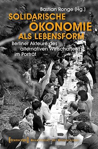 9783837636628: Solidarische Ökonomie als Lebensform: Berliner Akteure des alternativen Wirtschaftens im Porträt