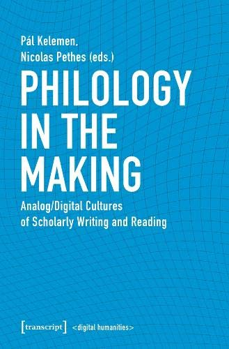 9783837647709: Philology in the Making: Analog/Digital Cultures of Scholarly Writing and Reading (Digital Humanities)