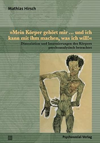 Mein Körper gehört mir . und ich kann mit ihm machen, was ich will!« : Dissoziation und Inszenierungen des Körpers psychoanalytisch betrachtet - Mathias Hirsch