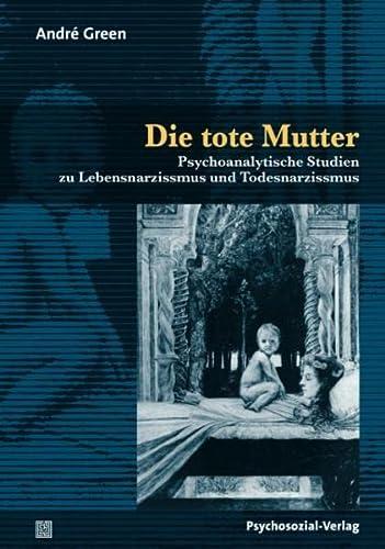 Die tote Mutter: Psychoanalytische Studien zu Lebensnarzissmus und Todesnarzissmus (Bibliothek der Psychoanalyse) - Green Andre