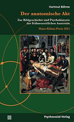 9783837922233: Der anatomische Akt: Zur Bildgeschichte und Psychohistorie der frühneuzeitlichen Anatomie / Hans-Kilian-Preis 2011