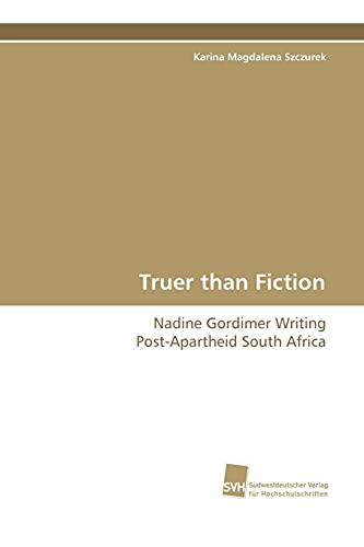 Truer Than Fiction - Nadine Gordimer Writing Post-Apartheid South Africa: Karina Magdalena Szczurek