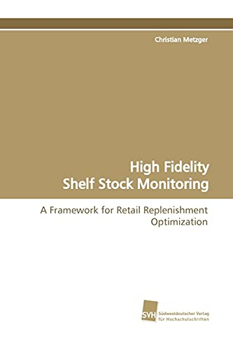 9783838101446: High Fidelity Shelf Stock Monitoring: A Framework for Retail Replenishment Optimization