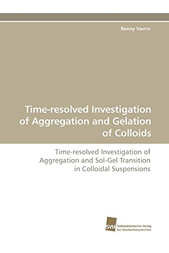 9783838105147: Time-resolved Investigation of Aggregation and Gelation of Colloids: Time-resolved Investigation of Aggregation and Sol-Gel Transition in Colloidal Suspensions