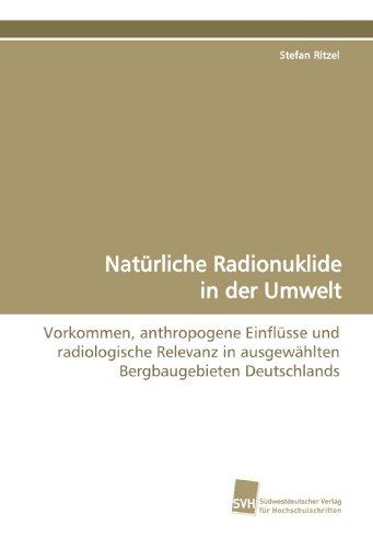 9783838106090: Natürliche Radionuklide in der Umwelt: Vorkommen, anthropogene Einflüsse und radiologische Relevanz in ausgewählten Bergbaugebieten Deutschlands (German Edition)