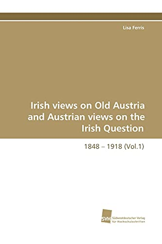 Irish Views on Old Austria and Austrian Views on the Irish Question, 1848 - 1918 (Vol.1): Lisa ...