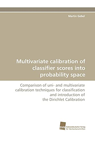 9783838112244: Multivariate calibration of classifier scores into probability space: Comparison of uni- and multivariate calibration techniques for classification and introduction of the Dirichlet Calibration