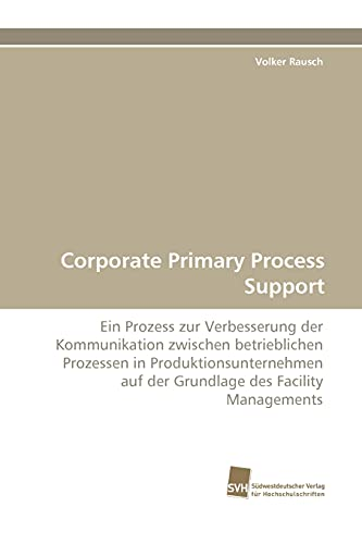 9783838116341: Corporate Primary Process Support: Ein Prozess zur Verbesserung der Kommunikation zwischen betrieblichen Prozessen in Produktionsunternehmen auf der Grundlage des Facility Managements (German Edition)