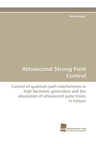 Attosecond Strong Field Control: Control of quantum path interferences in high harmonic generation ...