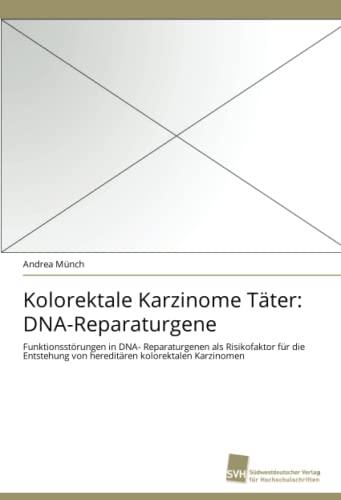 9783838120478: Kolorektale Karzinome Täter: DNA-Reparaturgene: Funktionsstörungen in DNA- Reparaturgenen als Risikofaktor für die Entstehung von hereditären kolorektalen Karzinomen