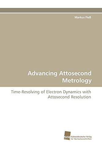9783838122533: Advancing Attosecond Metrology: Time-Resolving of Electron Dynamics with Attosecond Resolution