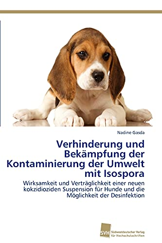 9783838128900: Verhinderung und Bekämpfung der Kontaminierung der Umwelt mit Isospora: Wirksamkeit und Verträglichkeit einer neuen kokzidioziden Suspension für Hunde ... Möglichkeit der Desinfektion (German Edition)
