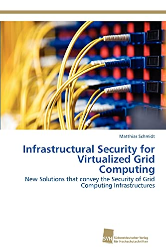 Infrastructural Security for Virtualized Grid Computing: New Solutions that convey the Security of ...