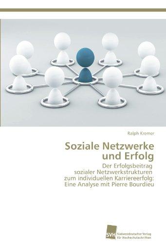 9783838133256: Soziale Netzwerke  und Erfolg: Der Erfolgsbeitrag   sozialer Netzwerkstrukturen   zum individuellen Karriereerfolg:  Eine Analyse mit Pierre Bourdieu (German Edition)