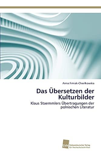 Das Übersetzen der Kulturbilder: Klaus Staemmlers Übertragungen der polnischen Literatur (German ...
