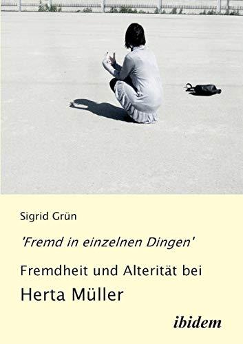Fremd in einzelnen Dingen' - Fremdheit und Alterität bei Herta Müller. - Grün, Sigrid