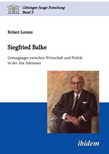 9783838201375: Siegfried Balke: Grenzgänger zwischen Wirtschaft und Politik in der Ära Adenauer: 3 (Göttinger Junge Forschung)