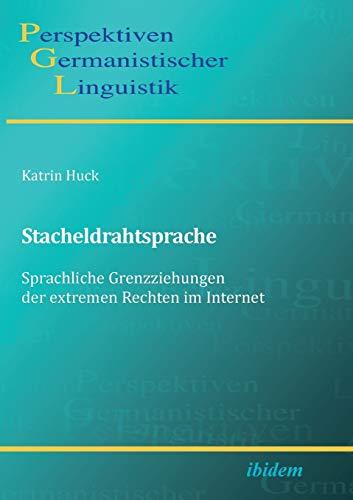 Stacheldrahtsprache: Sprachliche Grenzziehungen der extremen Rechten im Internet: Katrin Huck
