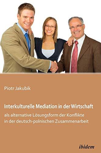Interkulturelle Mediation in der Wirtschaft als alternative Lösungsform der Konflikte in der ...