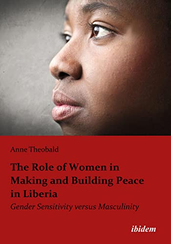 The Role of Women in Making and Building Peace in Liberia: Gender Sensitivity versus Masculinity: ...