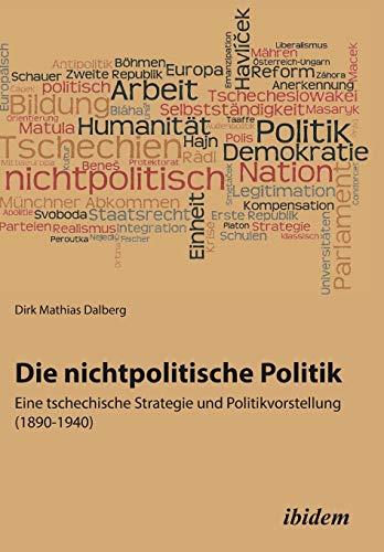 Die nichtpolitische Politik. Eine tschechische Strategie und Politikvorstellung (1890-1940): ...