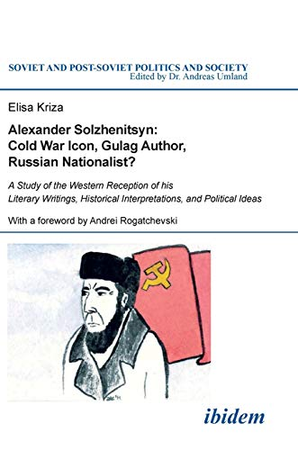 Alexander Solzhenitsyn: Cold War Icon, Gulag Author, Russian Nationalist?: Elisa Kriza