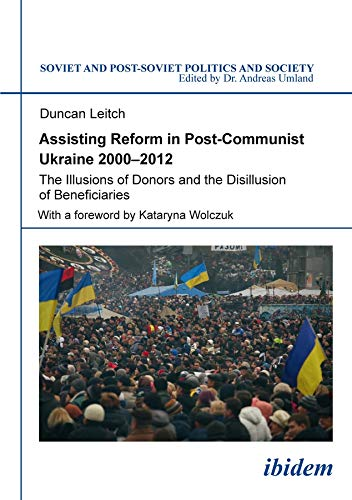 Assisting Reform in Post-Communist Ukraine, 2000-2012: The Illusions of Donors and the Disillusion ...