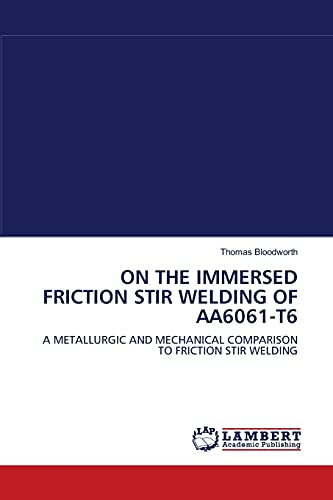 9783838301372: ON THE IMMERSED FRICTION STIR WELDING OF AA6061-T6: A METALLURGIC AND MECHANICAL COMPARISON TO FRICTION STIR WELDING