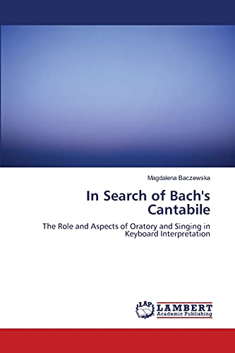 9783838304687: In Search of Bach's Cantabile: The Role and Aspects of Oratory and Singing in Keyboard Interpretation