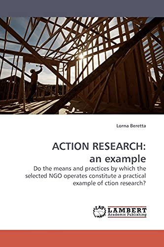 9783838305691: ACTION RESEARCH: an example: Do the means and practices by which the selected NGO operates constitute a practical example of ction research?