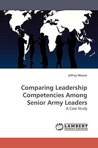 Comparing Leadership Competencies Among Senior Army Leaders: A Case Study: Weaver, Dr. Jeffrey S.