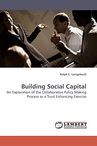 9783838307473: Building Social Capital: An Exploration of the Collaborative Policy Making Process as a Trust Enhancing Exercise