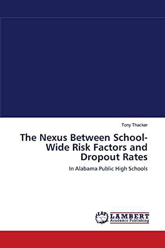 The Nexus Between School-Wide Risk Factors and Dropout Rates: In Alabama Public High Schools (9783838311562) by Tony Thacker