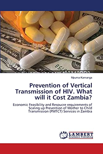9783838313092: Prevention of Vertical Transmission of HIV. What will it Cost Zambia?: Economic Feasibility and Resoucre requirements of Scaling up Prevention of ... Transmission (PMTCT) Services in Zambia
