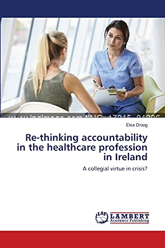9783838314242: Re-thinking accountability in the healthcare profession in Ireland: A collegial virtue in crisis?